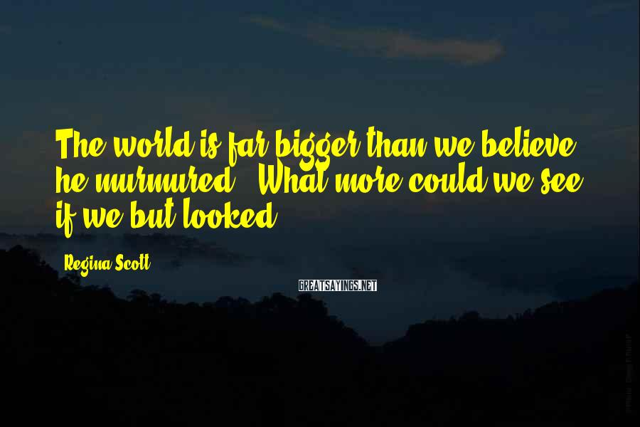 """Regina Scott Sayings: The world is far bigger than we believe,"""" he murmured. """"What more could we see"""
