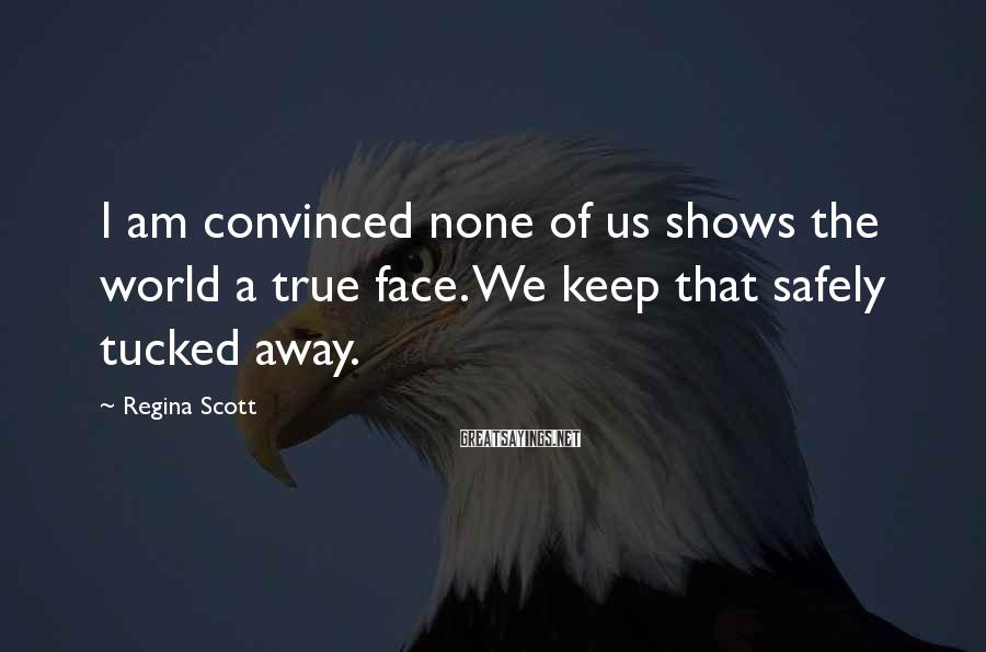 Regina Scott Sayings: I am convinced none of us shows the world a true face. We keep that