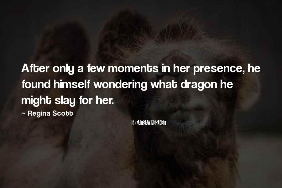 Regina Scott Sayings: After only a few moments in her presence, he found himself wondering what dragon he