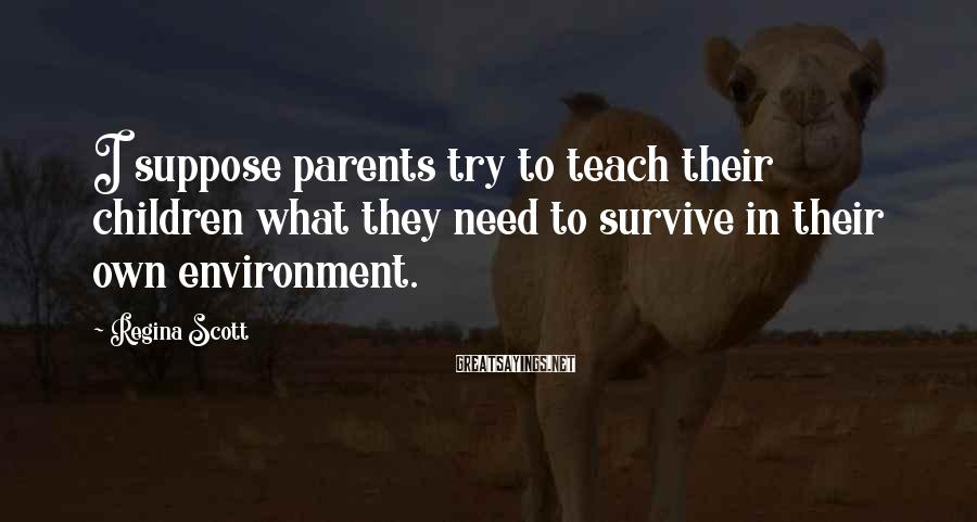 Regina Scott Sayings: I suppose parents try to teach their children what they need to survive in their