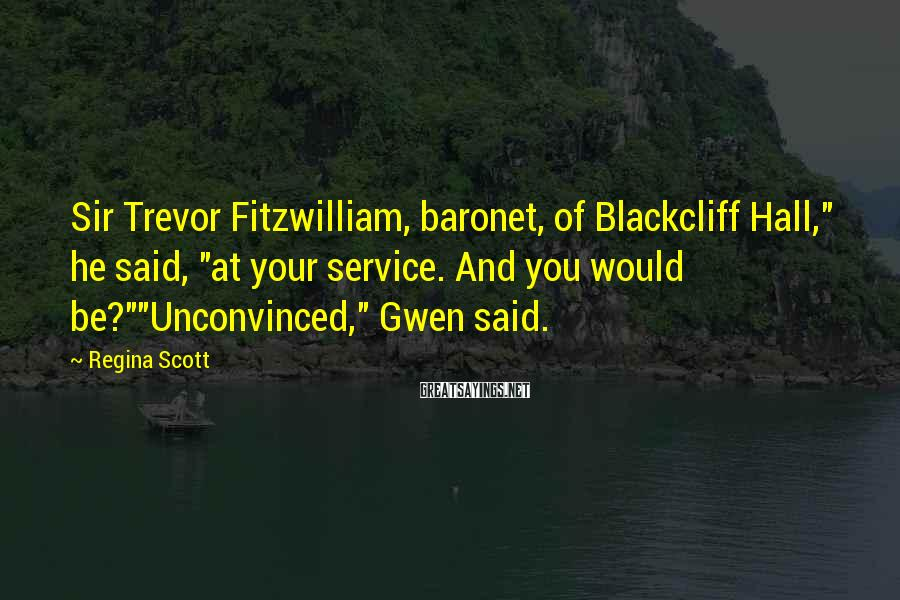 """Regina Scott Sayings: Sir Trevor Fitzwilliam, baronet, of Blackcliff Hall,"""" he said, """"at your service. And you would"""
