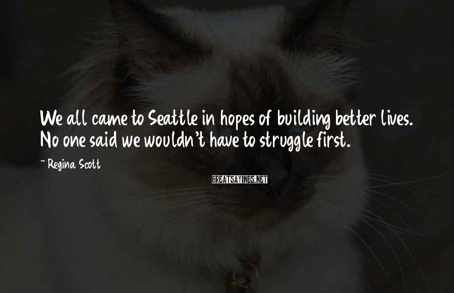 Regina Scott Sayings: We all came to Seattle in hopes of building better lives. No one said we