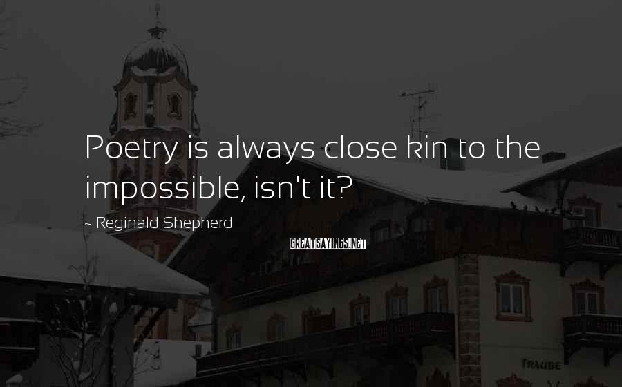 Reginald Shepherd Sayings: Poetry is always close kin to the impossible, isn't it?
