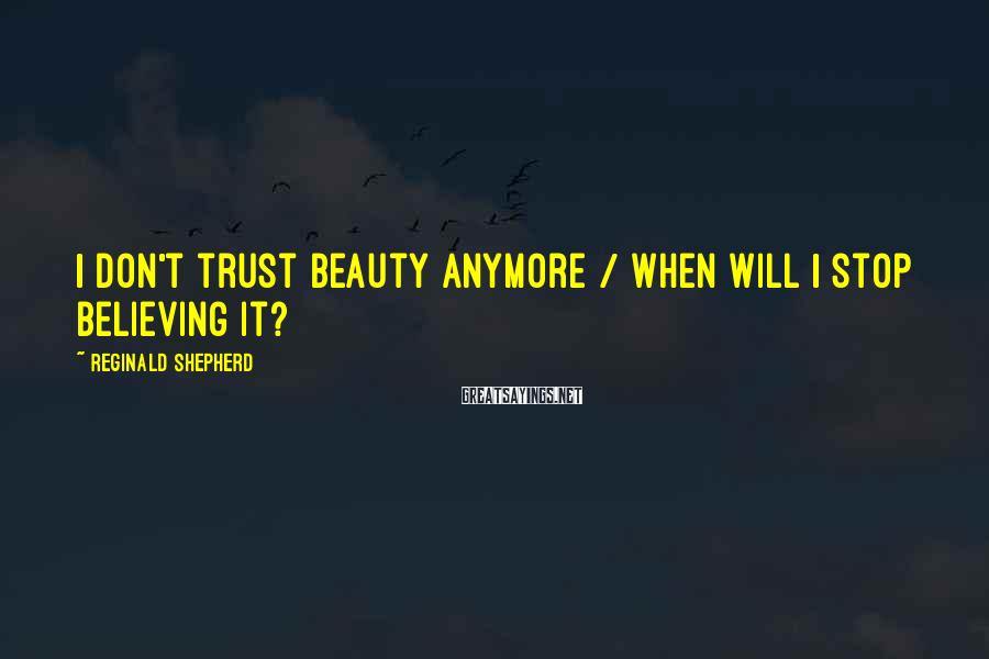 Reginald Shepherd Sayings: I don't trust beauty anymore / when will I stop believing it?
