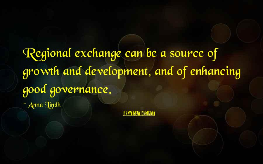 Regional Sayings By Anna Lindh: Regional exchange can be a source of growth and development, and of enhancing good governance.