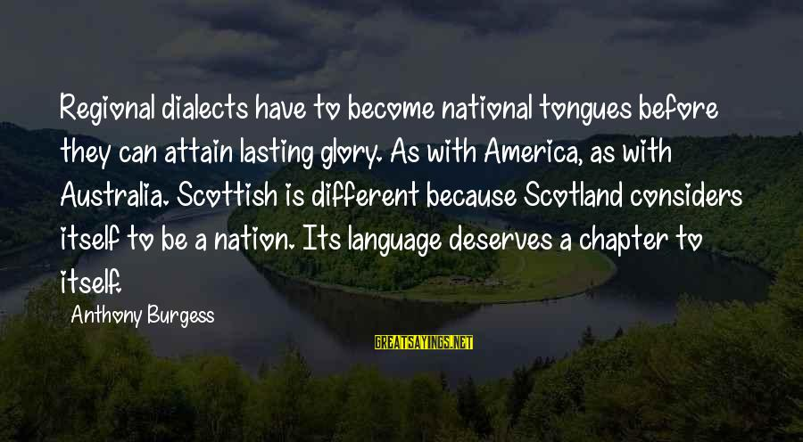 Regional Sayings By Anthony Burgess: Regional dialects have to become national tongues before they can attain lasting glory. As with