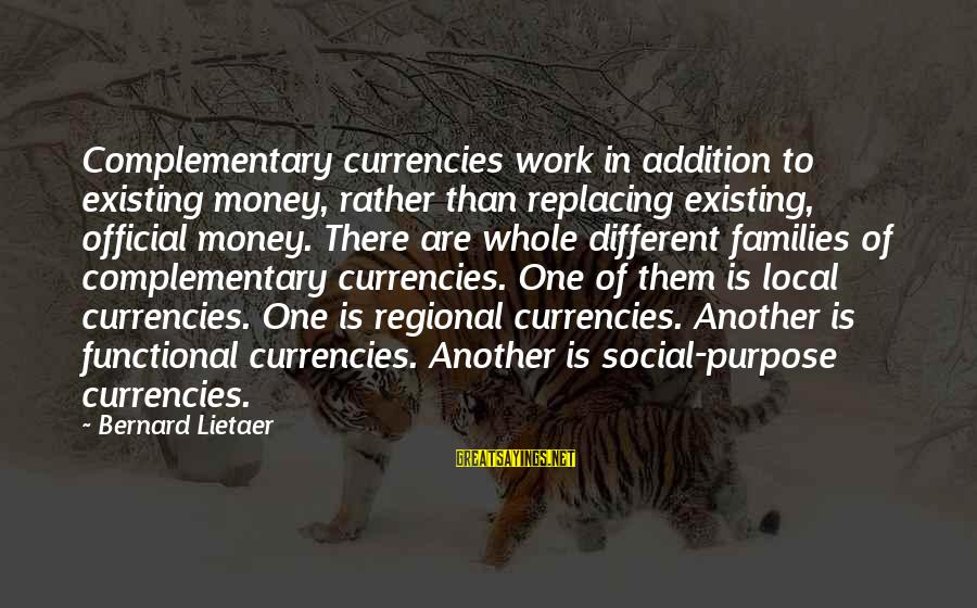 Regional Sayings By Bernard Lietaer: Complementary currencies work in addition to existing money, rather than replacing existing, official money. There