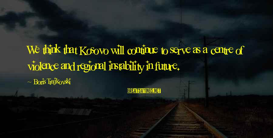 Regional Sayings By Boris Trajkovski: We think that Kosovo will continue to serve as a centre of violence and regional