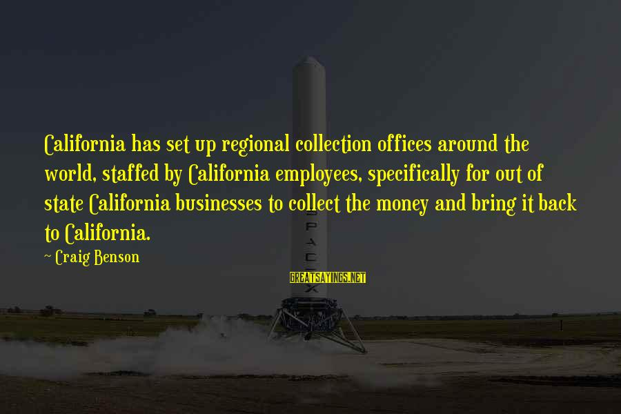 Regional Sayings By Craig Benson: California has set up regional collection offices around the world, staffed by California employees, specifically