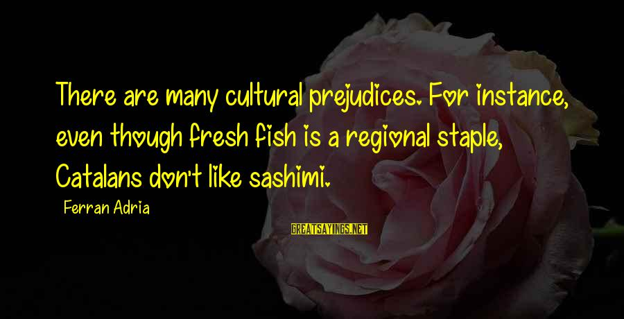 Regional Sayings By Ferran Adria: There are many cultural prejudices. For instance, even though fresh fish is a regional staple,