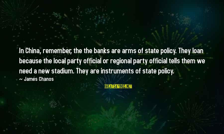 Regional Sayings By James Chanos: In China, remember, the the banks are arms of state policy. They loan because the