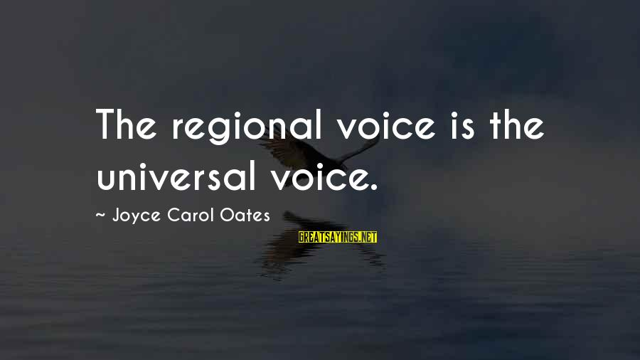 Regional Sayings By Joyce Carol Oates: The regional voice is the universal voice.