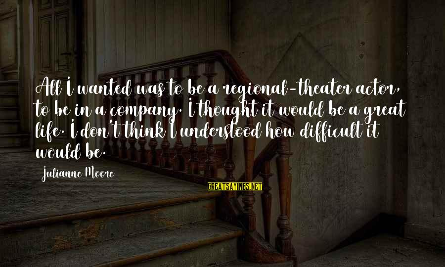 Regional Sayings By Julianne Moore: All I wanted was to be a regional-theater actor, to be in a company. I