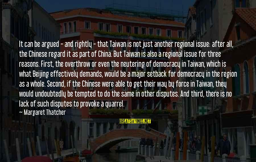 Regional Sayings By Margaret Thatcher: It can be argued - and rightly - that Taiwan is not just another regional