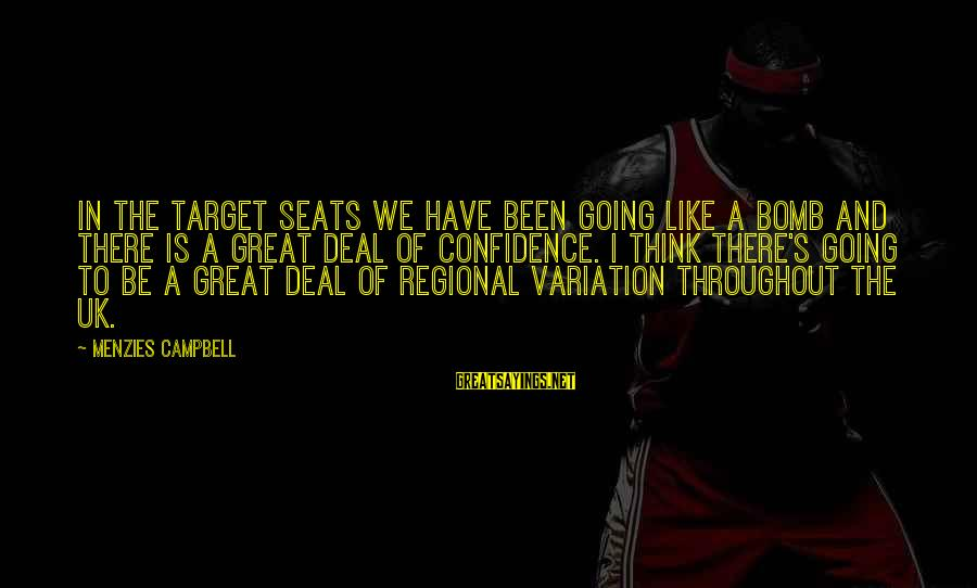 Regional Sayings By Menzies Campbell: In the target seats we have been going like a bomb and there is a