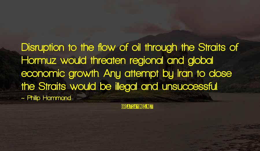 Regional Sayings By Philip Hammond: Disruption to the flow of oil through the Straits of Hormuz would threaten regional and