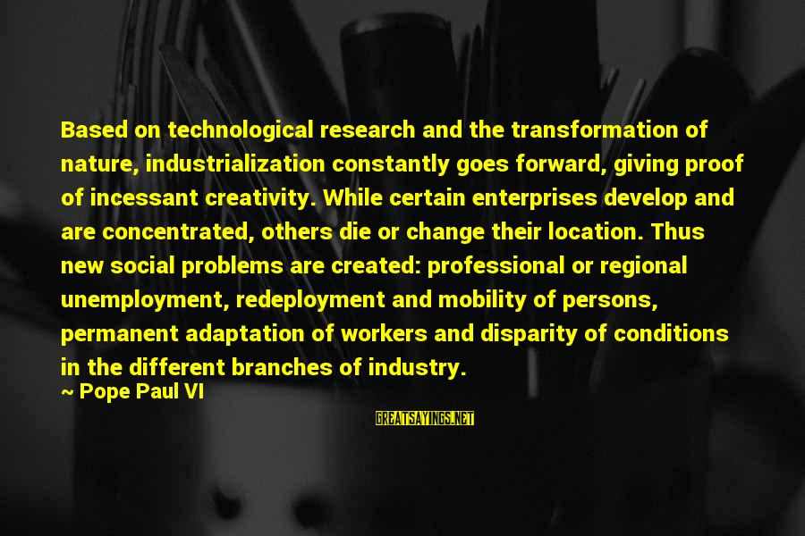 Regional Sayings By Pope Paul VI: Based on technological research and the transformation of nature, industrialization constantly goes forward, giving proof
