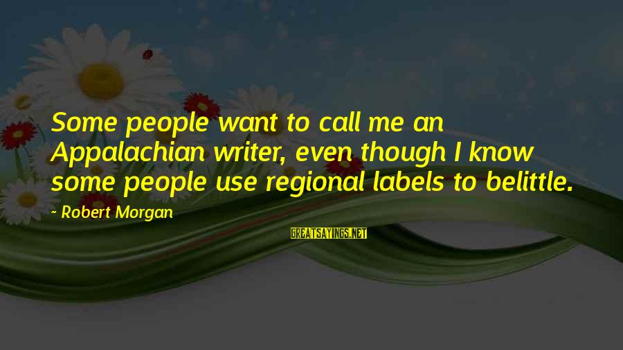 Regional Sayings By Robert Morgan: Some people want to call me an Appalachian writer, even though I know some people
