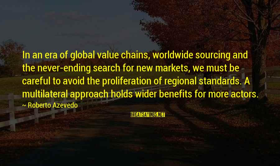 Regional Sayings By Roberto Azevedo: In an era of global value chains, worldwide sourcing and the never-ending search for new