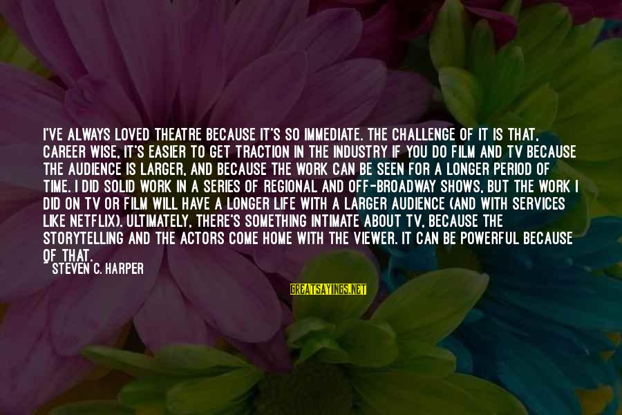 Regional Sayings By Steven C. Harper: I've always loved theatre because it's so immediate. The challenge of it is that, career