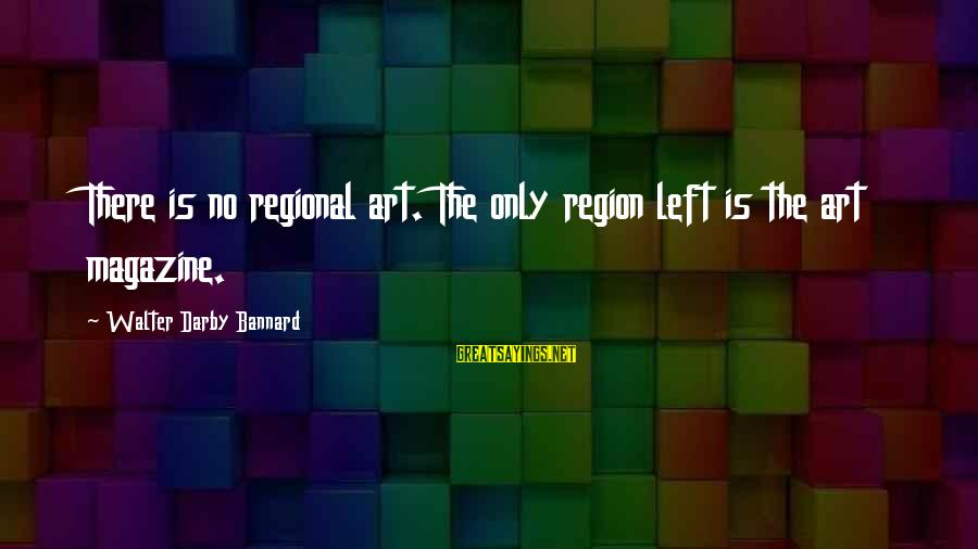 Regional Sayings By Walter Darby Bannard: There is no regional art. The only region left is the art magazine.