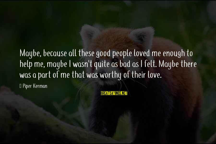 Regnans Sayings By Piper Kerman: Maybe, because all these good people loved me enough to help me, maybe I wasn't