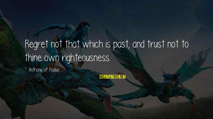 Regret And Trust Sayings By Anthony Of Padua: Regret not that which is past; and trust not to thine own righteousness.