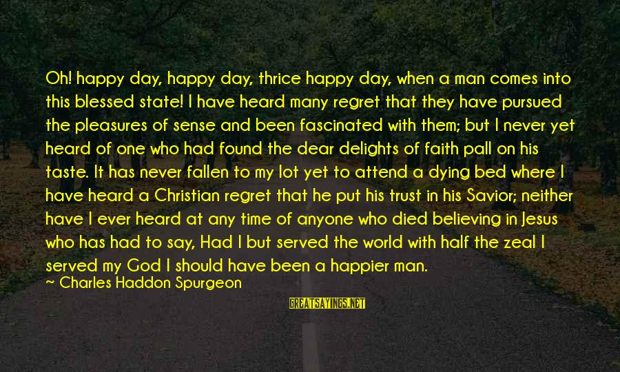 Regret And Trust Sayings By Charles Haddon Spurgeon: Oh! happy day, happy day, thrice happy day, when a man comes into this blessed