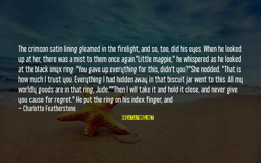 Regret And Trust Sayings By Charlotte Featherstone: The crimson satin lining gleamed in the firelight, and so, too, did his eyes. When