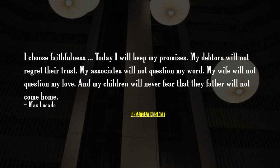 Regret And Trust Sayings By Max Lucado: I choose faithfulness ... Today I will keep my promises. My debtors will not regret