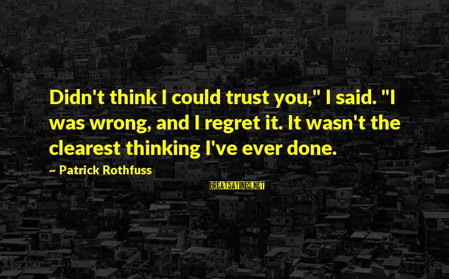 """Regret And Trust Sayings By Patrick Rothfuss: Didn't think I could trust you,"""" I said. """"I was wrong, and I regret it."""