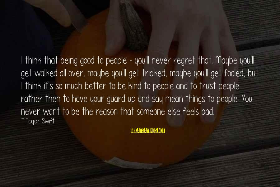 Regret And Trust Sayings By Taylor Swift: I think that being good to people - you'll never regret that. Maybe you'll get