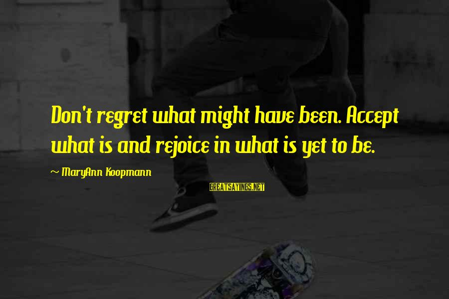 Regret Or Rejoice Sayings By MaryAnn Koopmann: Don't regret what might have been. Accept what is and rejoice in what is yet