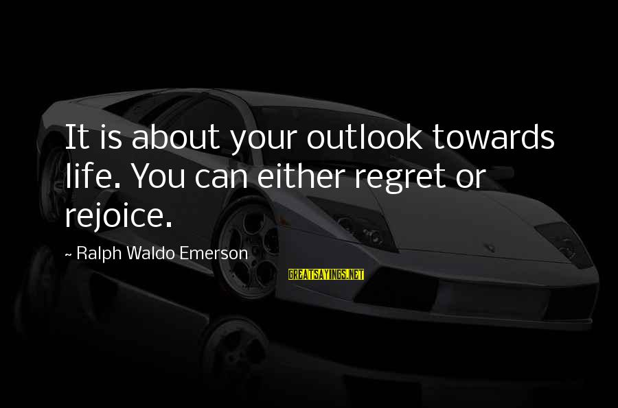 Regret Or Rejoice Sayings By Ralph Waldo Emerson: It is about your outlook towards life. You can either regret or rejoice.