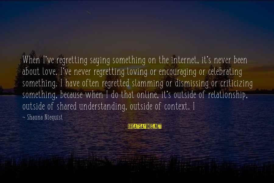 Regretting Not Saying Something Sayings By Shauna Niequist: When I've regretting saying something on the internet, it's never been about love. I've never