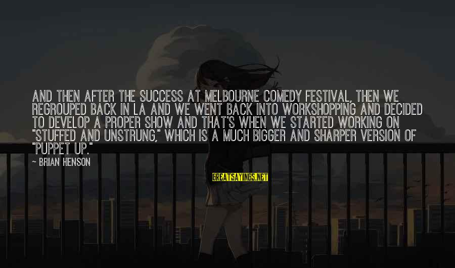 Regrouped Sayings By Brian Henson: And then after the success at Melbourne Comedy Festival, then we regrouped back in LA