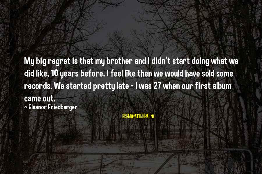 Regulo Caro Love Sayings By Eleanor Friedberger: My big regret is that my brother and I didn't start doing what we did