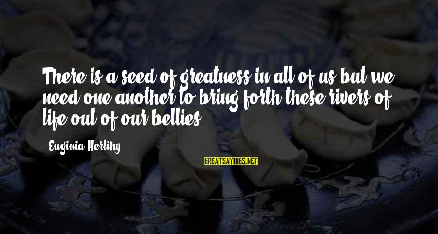 Regulo Caro Love Sayings By Euginia Herlihy: There is a seed of greatness in all of us but we need one another