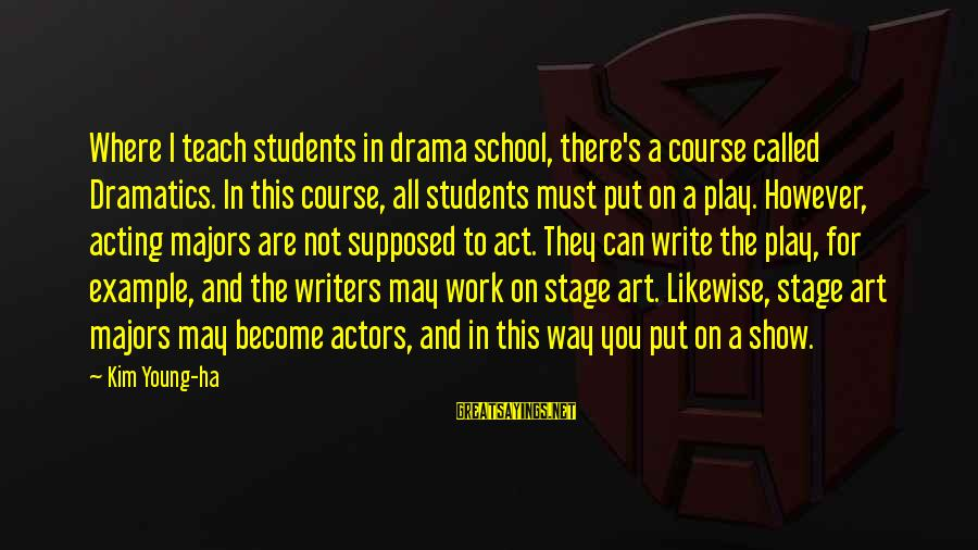Regulo Caro Love Sayings By Kim Young-ha: Where I teach students in drama school, there's a course called Dramatics. In this course,