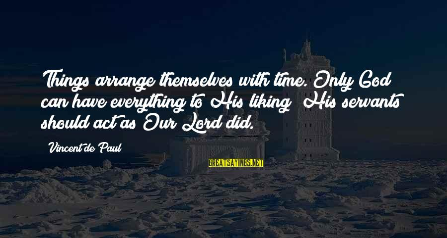Regulo Caro Love Sayings By Vincent De Paul: Things arrange themselves with time. Only God can have everything to His liking; His servants