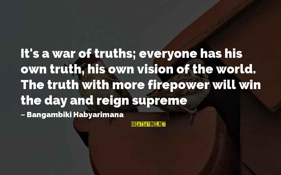 Reign Quotes And Sayings By Bangambiki Habyarimana: It's a war of truths; everyone has his own truth, his own vision of the