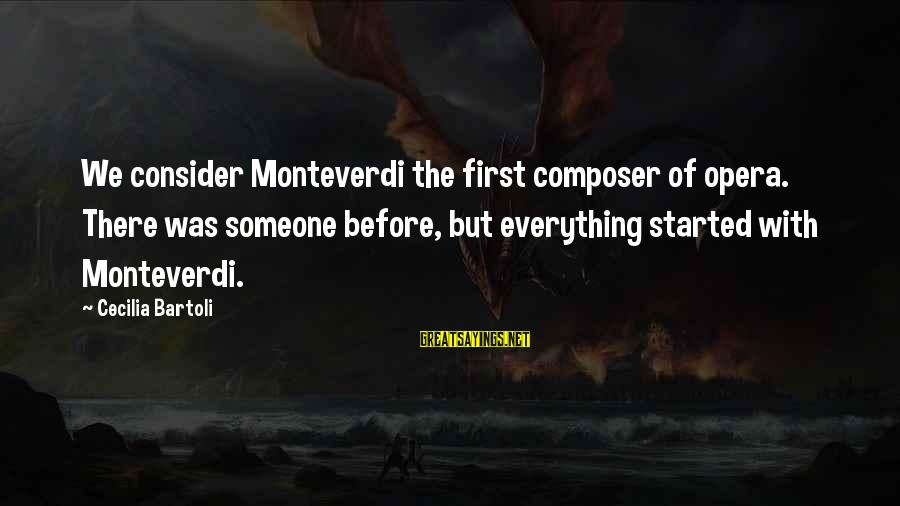 Reign Quotes And Sayings By Cecilia Bartoli: We consider Monteverdi the first composer of opera. There was someone before, but everything started