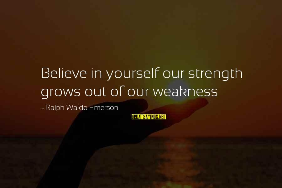 Reign Quotes And Sayings By Ralph Waldo Emerson: Believe in yourself our strength grows out of our weakness