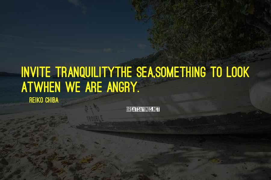 Reiko Chiba Sayings: Invite TranquilityThe sea,Something to look atWhen we are angry.