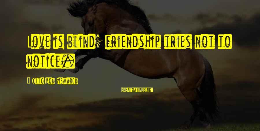 Reinterprets Sayings By Otto Von Bismarck: Love is blind; friendship tries not to notice.