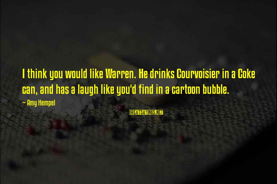 Relaitionships Sayings By Amy Hempel: I think you would like Warren. He drinks Courvoisier in a Coke can, and has