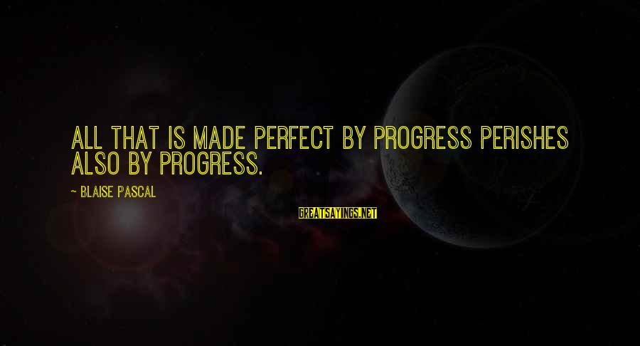Relaitionships Sayings By Blaise Pascal: All that is made perfect by progress perishes also by progress.