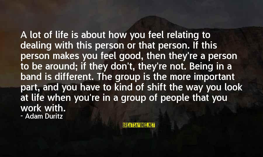 Relating Sayings By Adam Duritz: A lot of life is about how you feel relating to dealing with this person