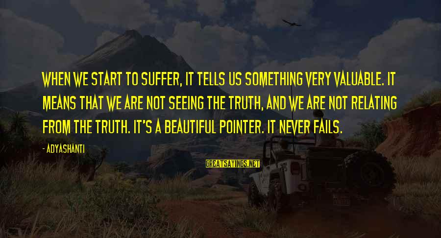 Relating Sayings By Adyashanti: When we start to suffer, it tells us something very valuable. It means that we