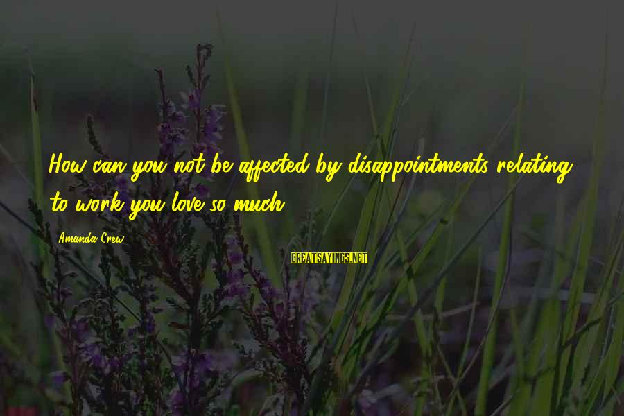 Relating Sayings By Amanda Crew: How can you not be affected by disappointments relating to work you love so much?